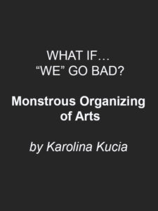 "What if.. ""we"" go bad? Monstrous Organizing of Arts"